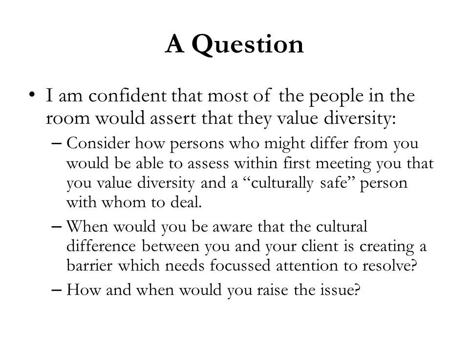 A Question I am confident that most of the people in the room would assert that they value diversity: – Consider how persons who might differ from you would be able to assess within first meeting you that you value diversity and a culturally safe person with whom to deal.