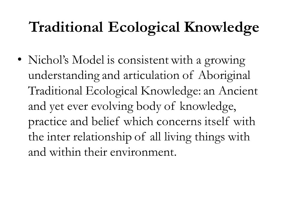 Traditional Ecological Knowledge Nichol's Model is consistent with a growing understanding and articulation of Aboriginal Traditional Ecological Knowledge: an Ancient and yet ever evolving body of knowledge, practice and belief which concerns itself with the inter relationship of all living things with and within their environment.