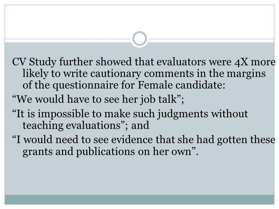 CV Study further showed that evaluators were 4X more likely to write cautionary comments in the margins of the questionnaire for Female candidate: We would have to see her job talk ; It is impossible to make such judgments without teaching evaluations ; and I would need to see evidence that she had gotten these grants and publications on her own .