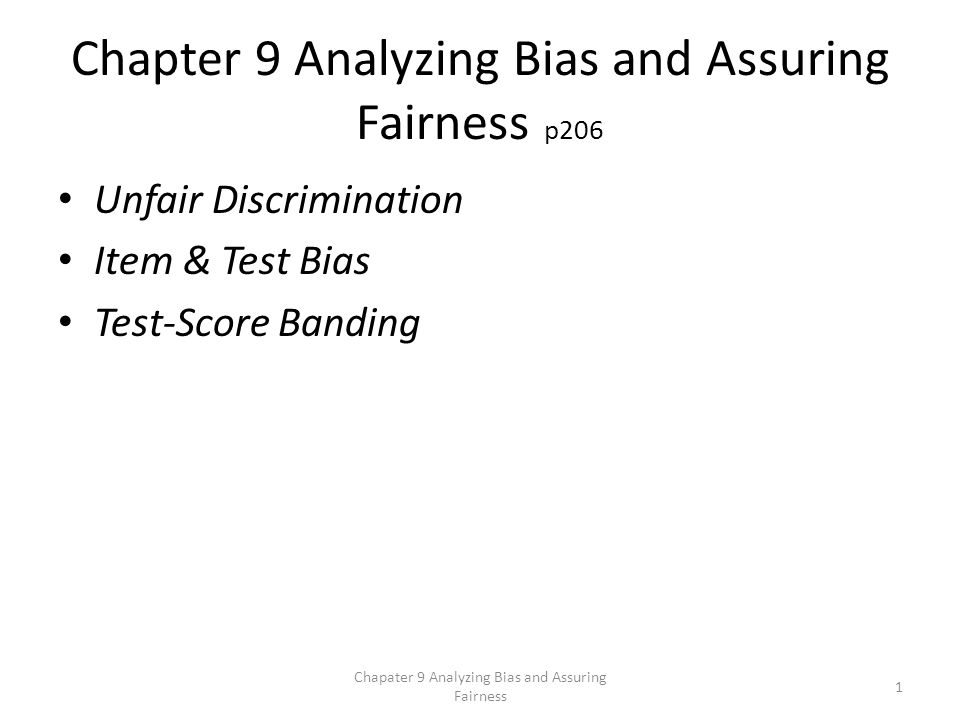 Chapter 9 Analyzing Bias and Assuring Fairness p206 Unfair Discrimination Item & Test Bias Test-Score Banding Chapater 9 Analyzing Bias and Assuring Fairness 1