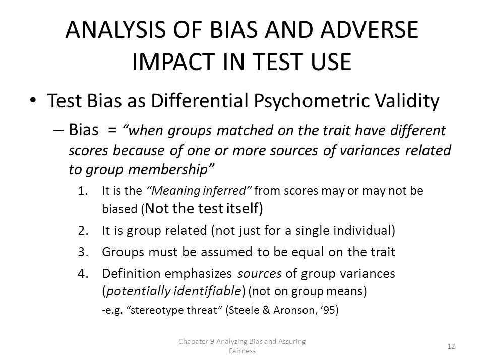 ANALYSIS OF BIAS AND ADVERSE IMPACT IN TEST USE Test Bias as Differential Psychometric Validity – Bias = when groups matched on the trait have different scores because of one or more sources of variances related to group membership 1.It is the Meaning inferred from scores may or may not be biased ( Not the test itself) 2.It is group related (not just for a single individual) 3.Groups must be assumed to be equal on the trait 4.Definition emphasizes sources of group variances (potentially identifiable) (not on group means) -e.g.