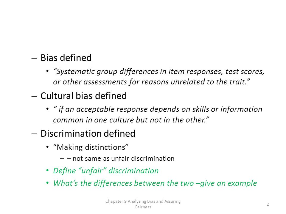 – Bias defined Systematic group differences in item responses, test scores, or other assessments for reasons unrelated to the trait. – Cultural bias defined if an acceptable response depends on skills or information common in one culture but not in the other. – Discrimination defined Making distinctions – – not same as unfair discrimination Define unfair discrimination What's the differences between the two –give an example Chapater 9 Analyzing Bias and Assuring Fairness 2
