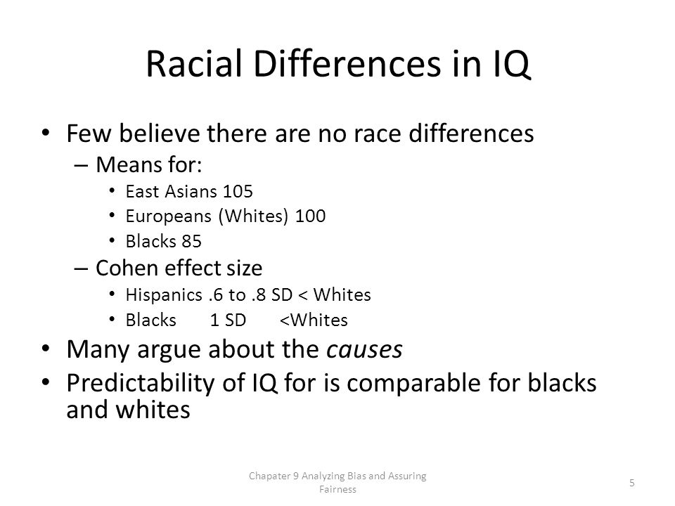 Racial Differences in IQ Few believe there are no race differences – Means for: East Asians 105 Europeans (Whites) 100 Blacks 85 – Cohen effect size Hispanics.6 to.8 SD < Whites Blacks 1 SD <Whites Many argue about the causes Predictability of IQ for is comparable for blacks and whites Chapater 9 Analyzing Bias and Assuring Fairness 5