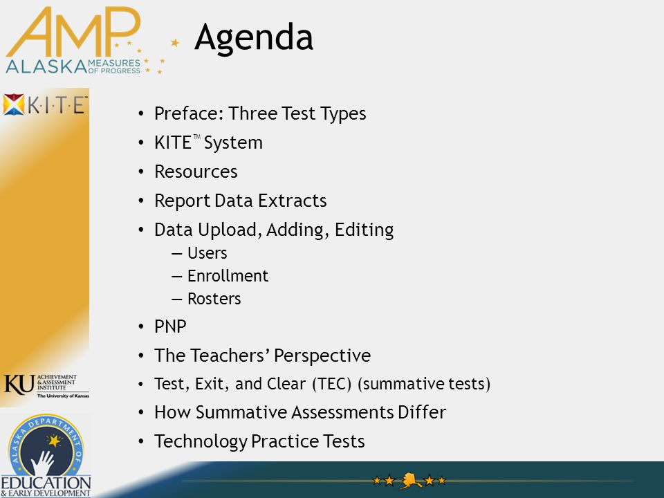 Preface: Three Test Types KITE ™ System Resources Report Data Extracts Data Upload, Adding, Editing —Users —Enrollment —Rosters PNP The Teachers' Perspective Test, Exit, and Clear (TEC) (summative tests) How Summative Assessments Differ Technology Practice Tests Agenda