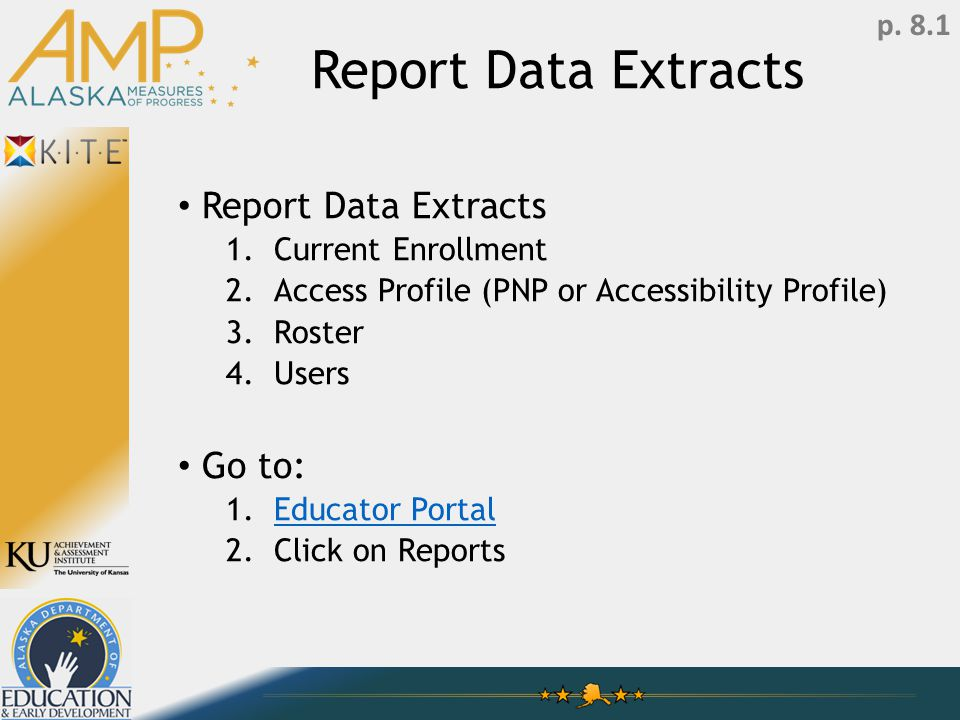 Report Data Extracts 1.Current Enrollment 2.Access Profile (PNP or Accessibility Profile) 3.Roster 4.Users Go to: 1.Educator PortalEducator Portal 2.Click on Reports p.