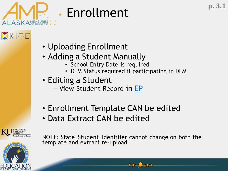 Enrollment Uploading Enrollment Adding a Student Manually School Entry Date is required DLM Status required if participating in DLM Editing a Student —View Student Record in EPEP Enrollment Template CAN be edited Data Extract CAN be edited NOTE: State_Student_Identifier cannot change on both the template and extract re-upload p.
