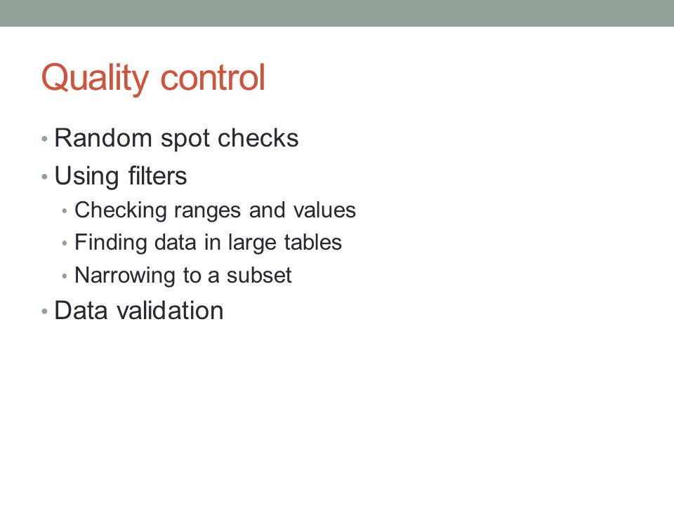 Quality control Random spot checks Using filters Checking ranges and values Finding data in large tables Narrowing to a subset Data validation