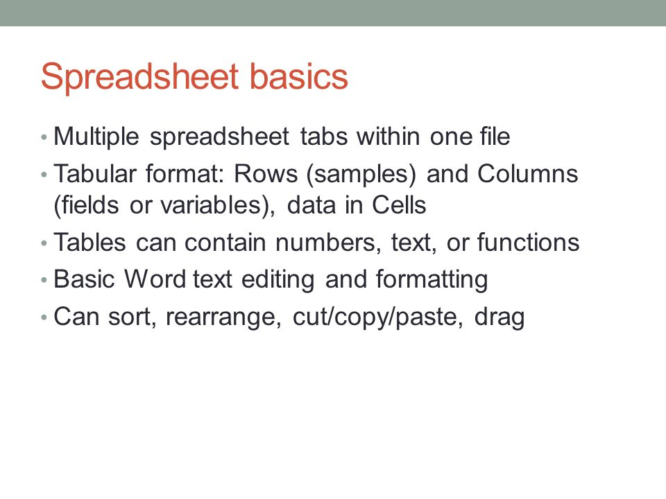 Spreadsheet basics Multiple spreadsheet tabs within one file Tabular format: Rows (samples) and Columns (fields or variables), data in Cells Tables can contain numbers, text, or functions Basic Word text editing and formatting Can sort, rearrange, cut/copy/paste, drag