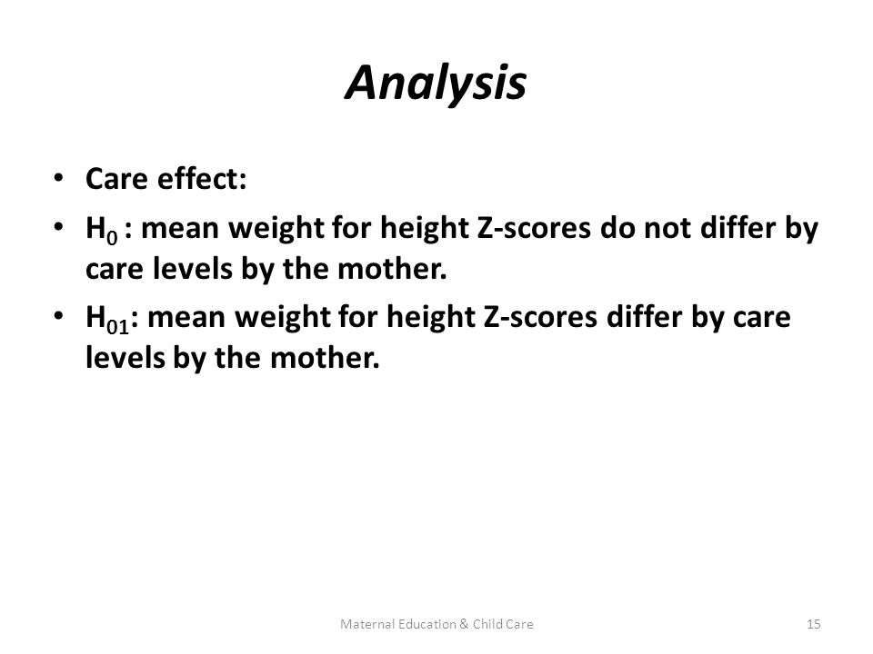 Analysis Care effect: H 0 : mean weight for height Z-scores do not differ by care levels by the mother.