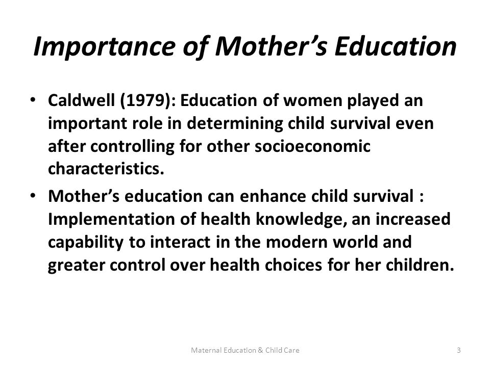 Importance of Mother's Education Caldwell (1979): Education of women played an important role in determining child survival even after controlling for other socioeconomic characteristics.