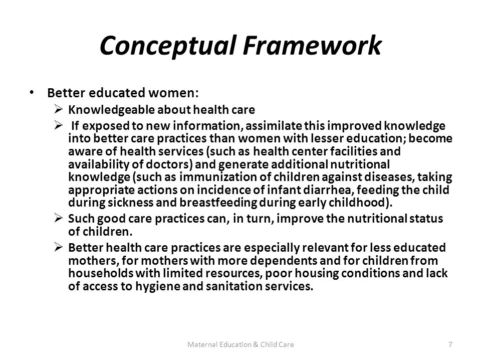 Conceptual Framework Better educated women:  Knowledgeable about health care  If exposed to new information, assimilate this improved knowledge into better care practices than women with lesser education; become aware of health services (such as health center facilities and availability of doctors) and generate additional nutritional knowledge (such as immunization of children against diseases, taking appropriate actions on incidence of infant diarrhea, feeding the child during sickness and breastfeeding during early childhood).