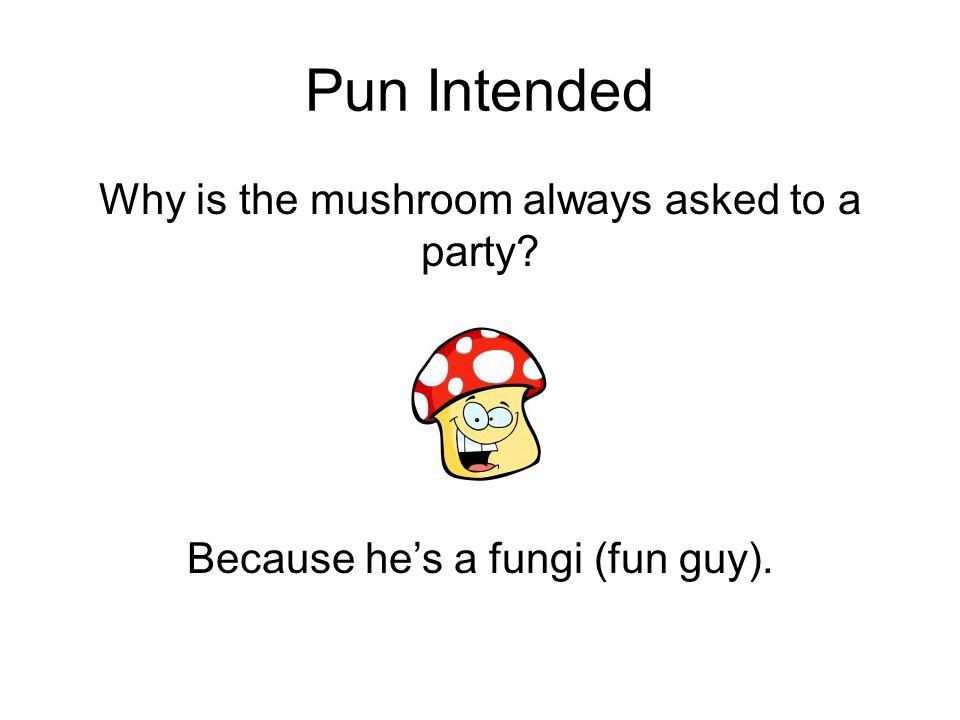Pun Intended Why is the mushroom always asked to a party Because he's a fungi (fun guy).