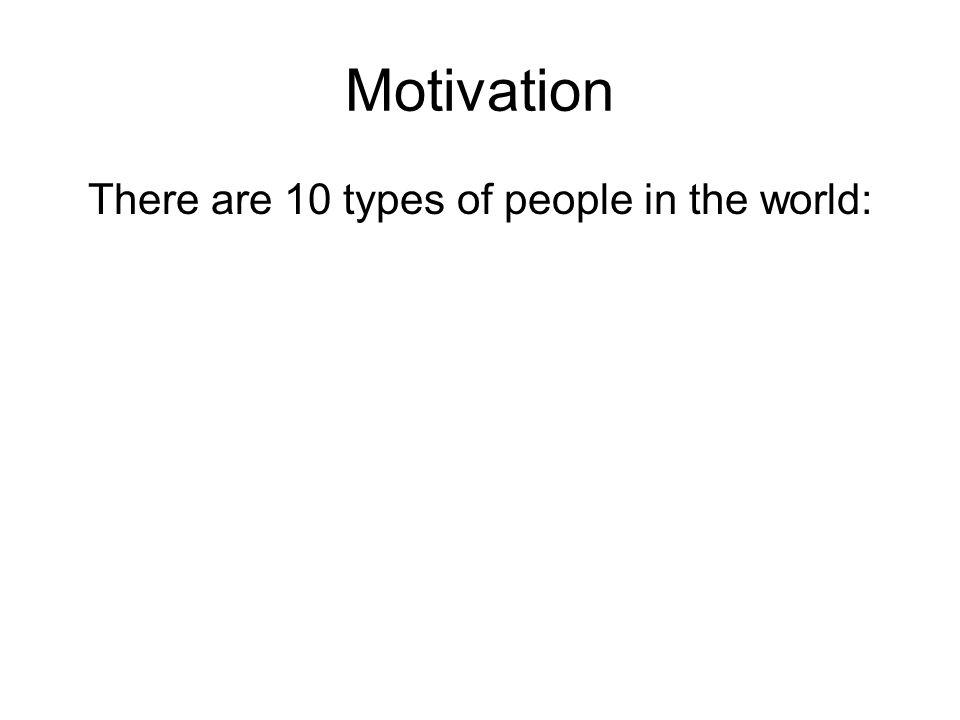 Motivation There are 10 types of people in the world: