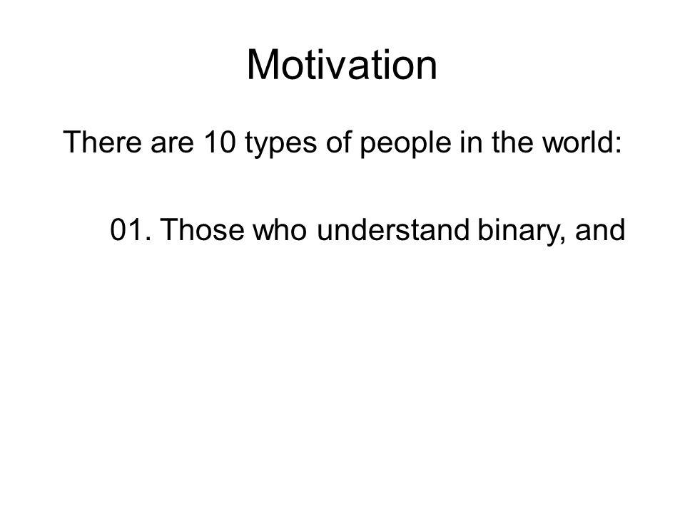 Motivation There are 10 types of people in the world: 01. Those who understand binary, and