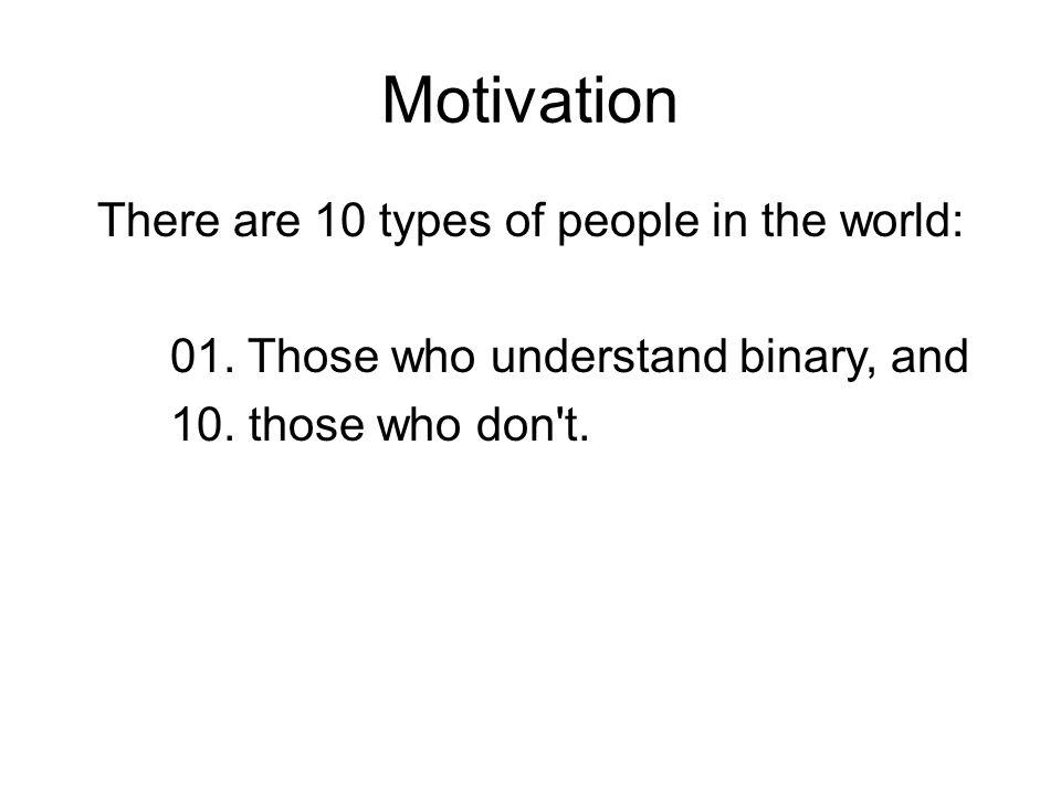 Motivation There are 10 types of people in the world: 01.