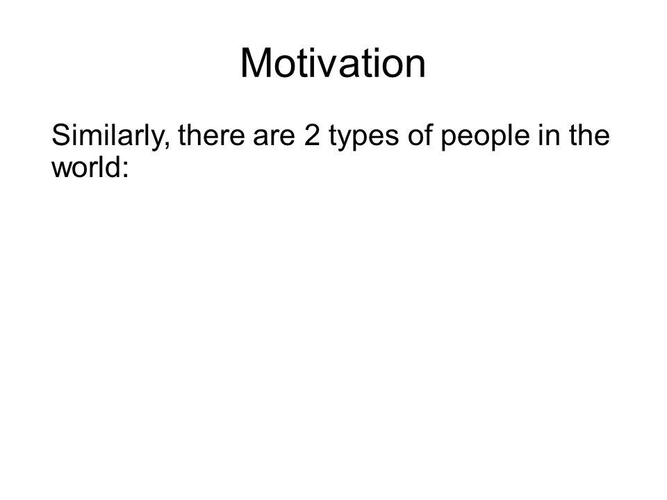 Motivation Similarly, there are 2 types of people in the world: