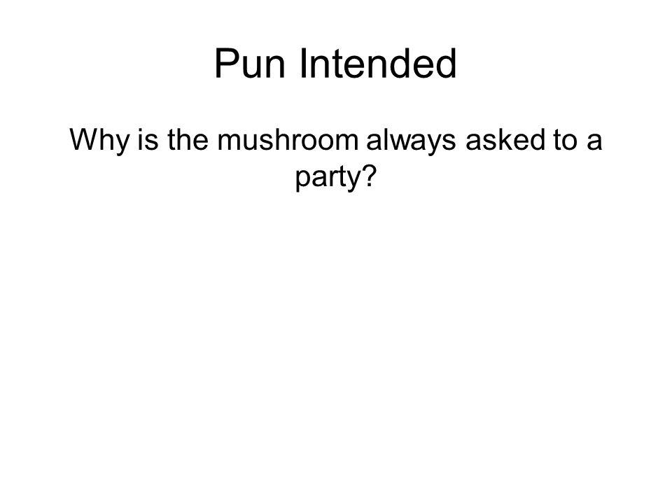 Pun Intended Why is the mushroom always asked to a party