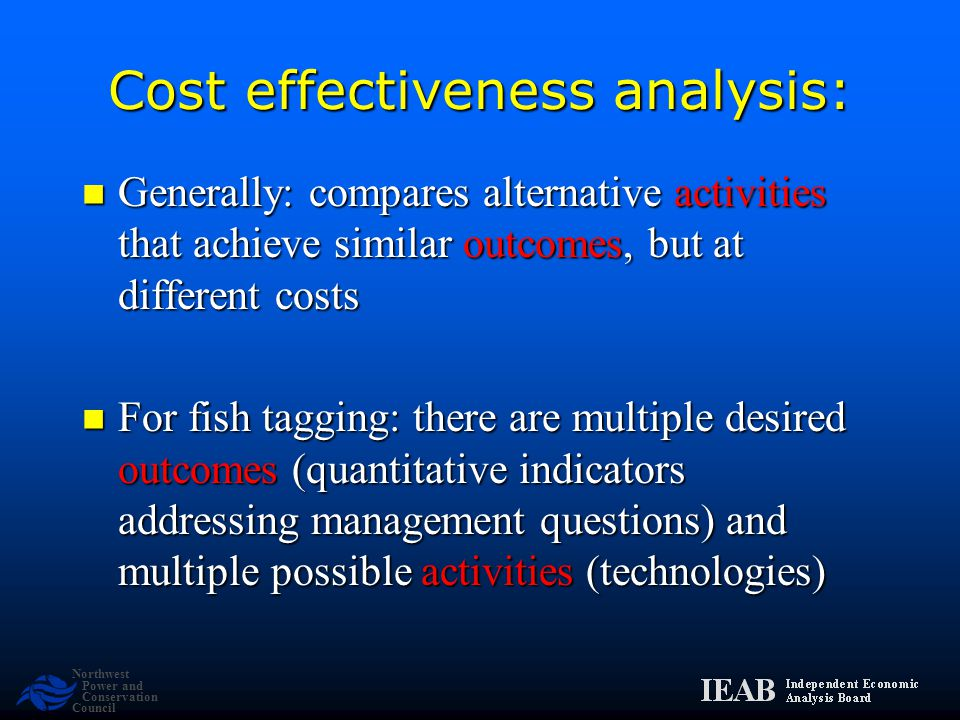 Northwest Power and Conservation Council Cost effectiveness analysis: Generally: compares alternative activities that achieve similar outcomes, but at