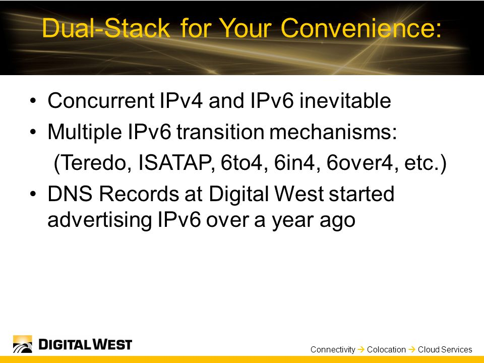 Connectivity  Colocation  Cloud Services Dual-Stack for Your Convenience: Concurrent IPv4 and IPv6 inevitable Multiple IPv6 transition mechanisms: (Teredo, ISATAP, 6to4, 6in4, 6over4, etc.) DNS Records at Digital West started advertising IPv6 over a year ago
