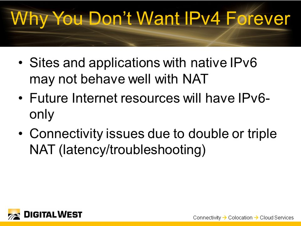 Connectivity  Colocation  Cloud Services Why You Don't Want IPv4 Forever Sites and applications with native IPv6 may not behave well with NAT Future Internet resources will have IPv6- only Connectivity issues due to double or triple NAT (latency/troubleshooting)