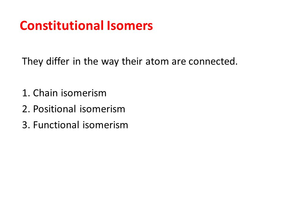 Constitutional Isomers They differ in the way their atom are connected. 1. Chain isomerism 2. Positional isomerism 3. Functional isomerism