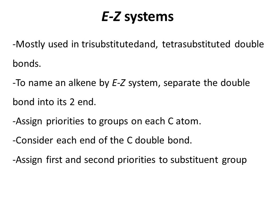E-Z systems -Mostly used in trisubstitutedand, tetrasubstituted double bonds. -To name an alkene by E-Z system, separate the double bond into its 2 en