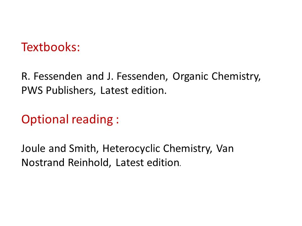 Textbooks: R. Fessenden and J. Fessenden, Organic Chemistry, PWS Publishers, Latest edition. Optional reading : Joule and Smith, Heterocyclic Chemistr