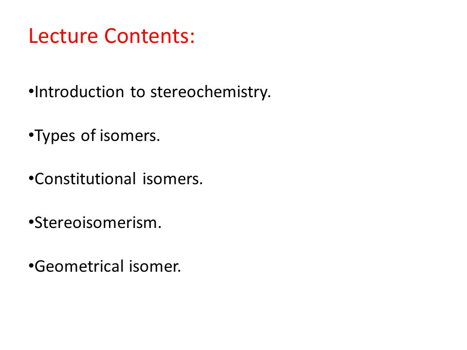 Lecture Contents: Introduction to stereochemistry. Types of isomers. Constitutional isomers. Stereoisomerism. Geometrical isomer.