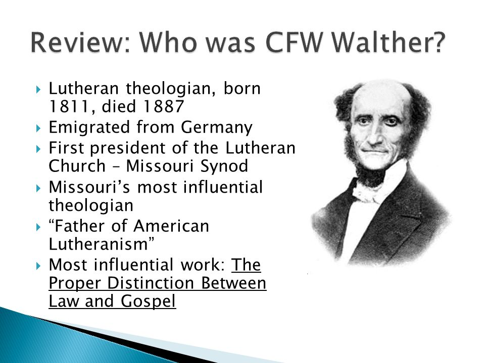  Lutheran theologian, born 1811, died 1887  Emigrated from Germany  First president of the Lutheran Church – Missouri Synod  Missouri's most influential theologian  Father of American Lutheranism  Most influential work: The Proper Distinction Between Law and Gospel
