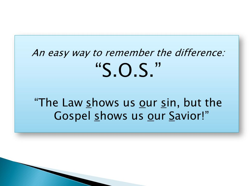 An easy way to remember the difference: S.O.S. The Law shows us our sin, but the Gospel shows us our Savior! An easy way to remember the difference: S.O.S. The Law shows us our sin, but the Gospel shows us our Savior!