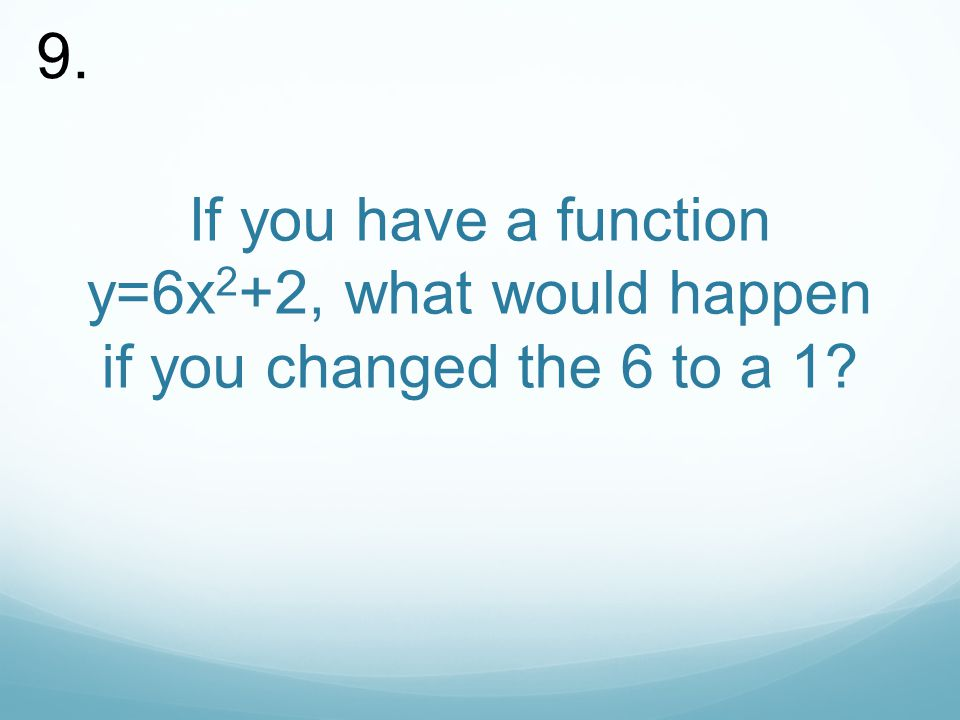 If you have a function y=6x 2 +2, what would happen if you changed the 6 to a 1 9.