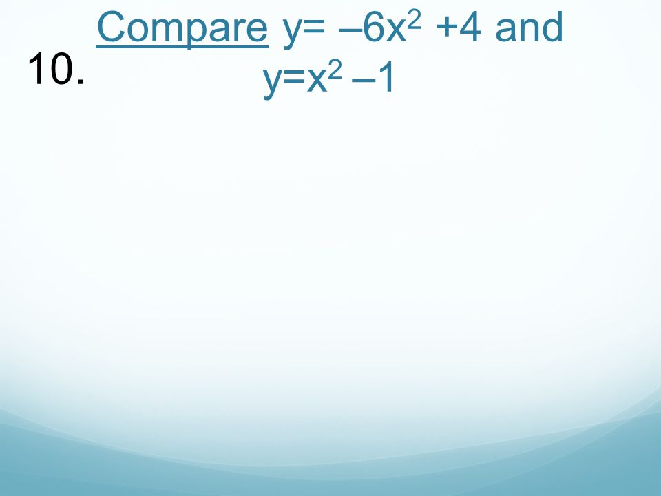 Compare y= –6x 2 +4 and y=x 2 –1 10.
