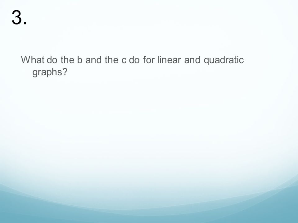 What do the b and the c do for linear and quadratic graphs 3.
