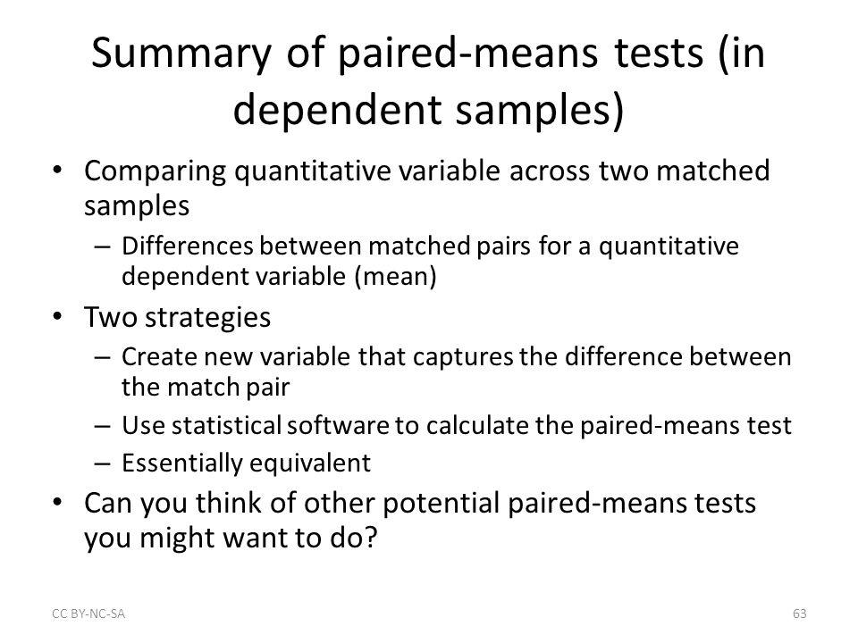 Summary of paired-means tests (in dependent samples) Comparing quantitative variable across two matched samples – Differences between matched pairs for a quantitative dependent variable (mean) Two strategies – Create new variable that captures the difference between the match pair – Use statistical software to calculate the paired-means test – Essentially equivalent Can you think of other potential paired-means tests you might want to do.