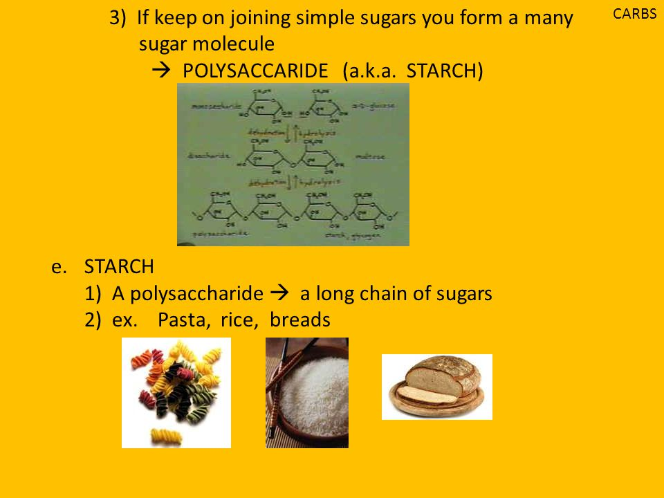 3) If keep on joining simple sugars you form a many sugar molecule  POLYSACCARIDE (a.k.a. STARCH) e.STARCH 1) A polysaccharide  a long chain of suga