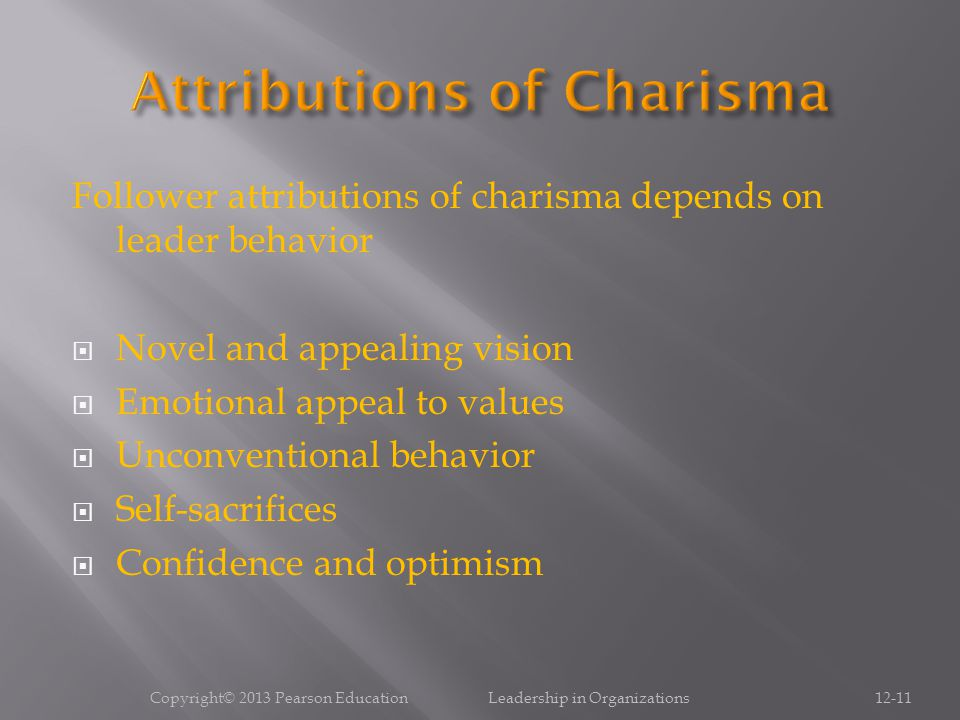 Follower attributions of charisma depends on leader behavior  Novel and appealing vision  Emotional appeal to values  Unconventional behavior  Sel