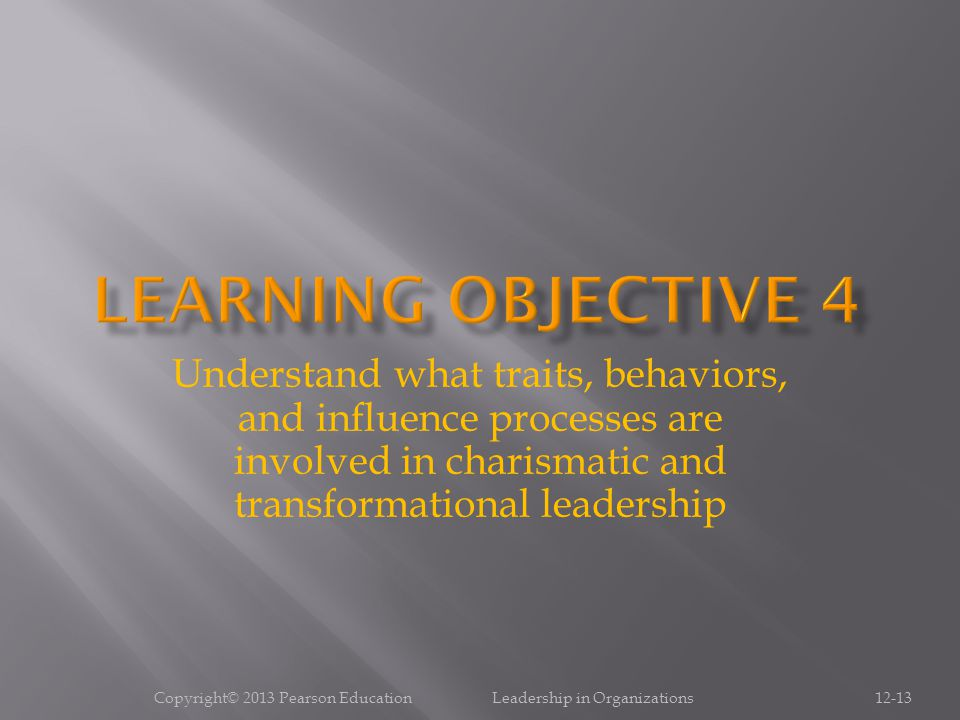 Copyright© 2013 Pearson Education Leadership in Organizations12-13 Understand what traits, behaviors, and influence processes are involved in charisma