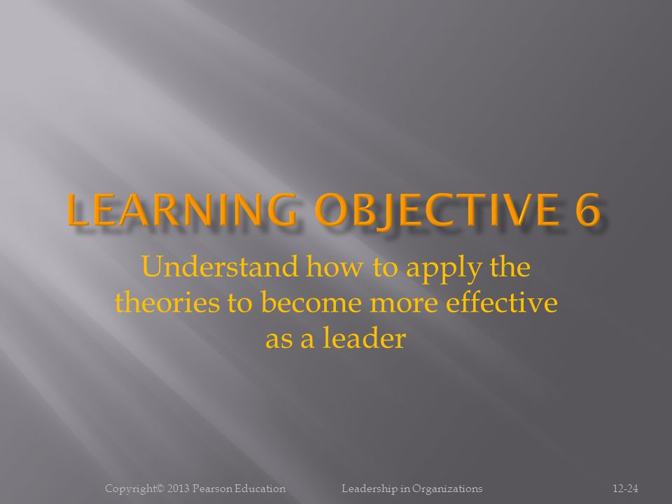 Copyright© 2013 Pearson Education Leadership in Organizations12-24 Understand how to apply the theories to become more effective as a leader