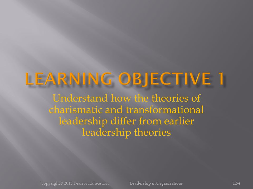 Copyright© 2013 Pearson Education Leadership in Organizations12-4 Understand how the theories of charismatic and transformational leadership differ fr