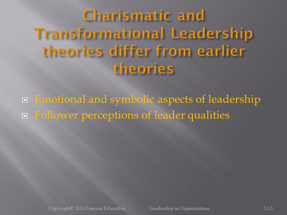 Copyright© 2013 Pearson Education Leadership in Organizations12-6 Understand similarities and differences among the major theories of charismatic and transformational leadership