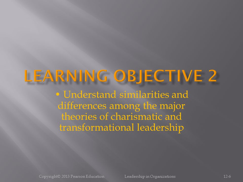 Copyright© 2013 Pearson Education Leadership in Organizations12-17 Understand the benefits and costs of charismatic leadership for followers and the organization