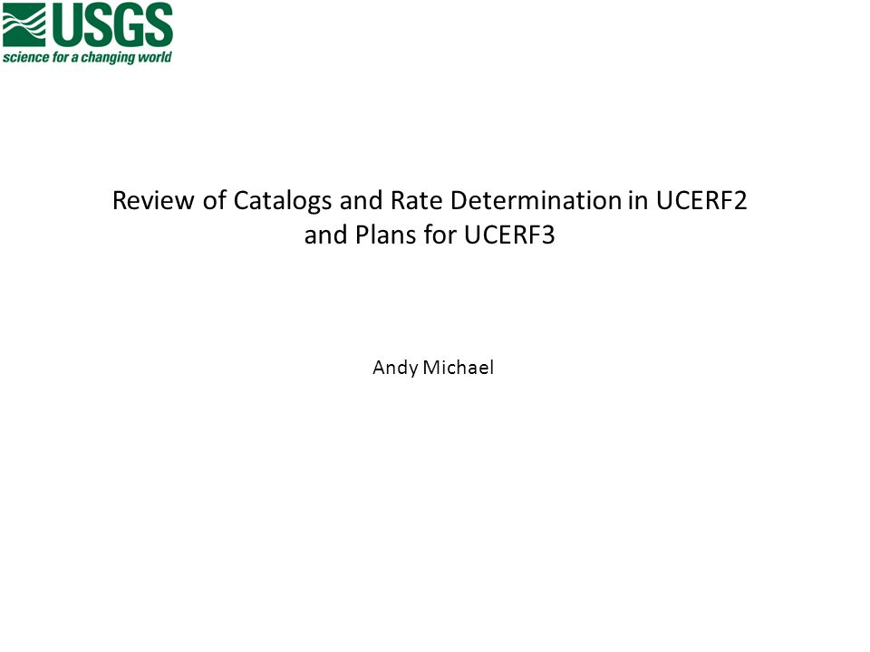 Review of Catalogs and Rate Determination in UCERF2 and Plans for UCERF3 Andy Michael