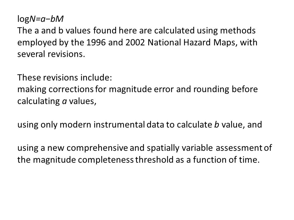 logN=a−bM The a and b values found here are calculated using methods employed by the 1996 and 2002 National Hazard Maps, with several revisions.