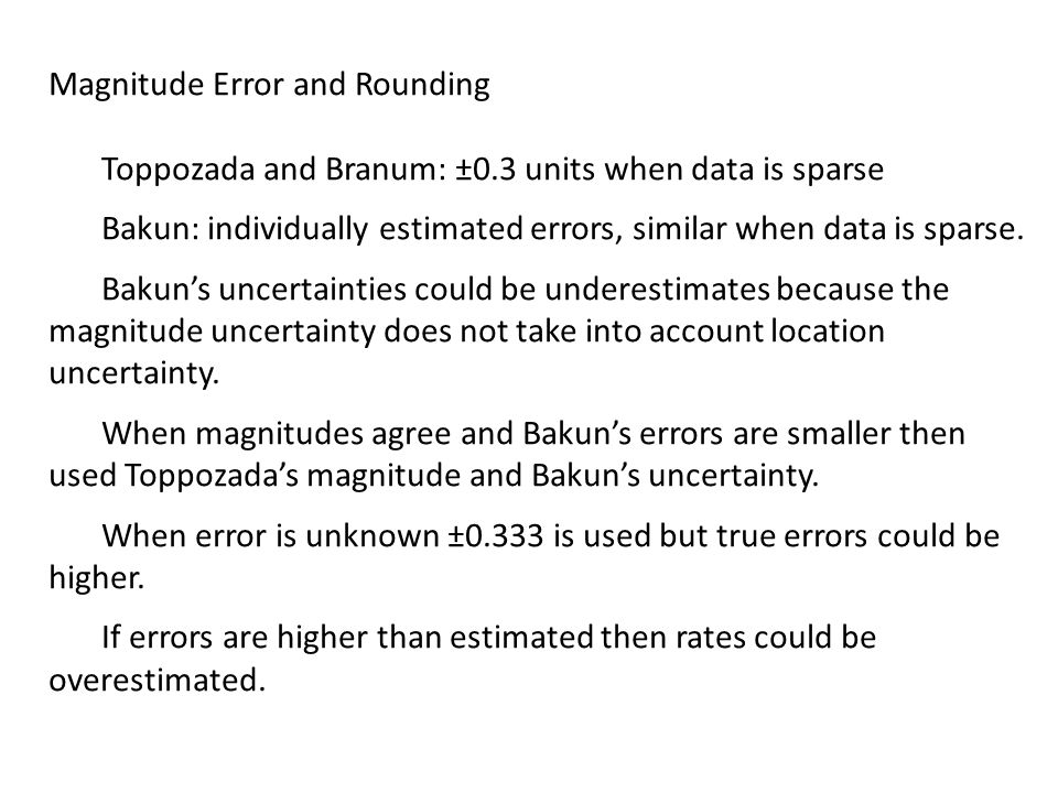 Magnitude Error and Rounding Toppozada and Branum: ±0.3 units when data is sparse Bakun: individually estimated errors, similar when data is sparse.