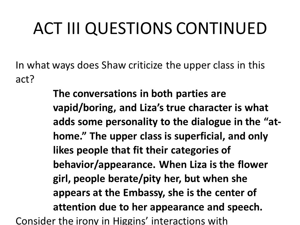 In what ways does Shaw criticize the upper class in this act? The conversations in both parties are vapid/boring, and Liza's true character is what ad
