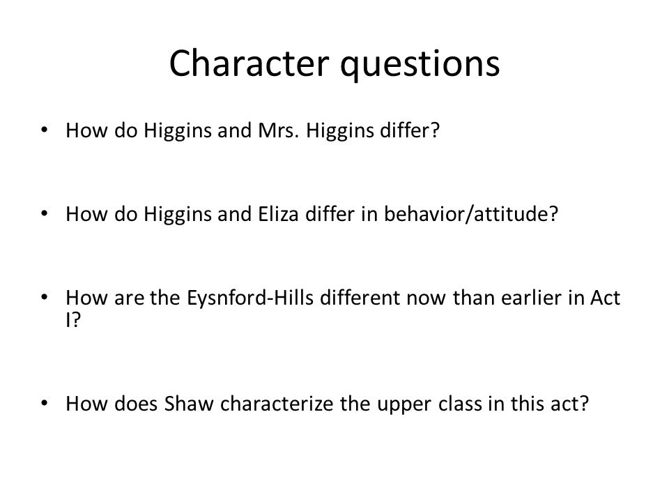 How do Higgins and Mrs. Higgins differ? How do Higgins and Eliza differ in behavior/attitude? How are the Eysnford-Hills different now than earlier in