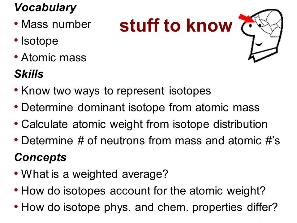 Vocabulary Mass number Isotope Atomic mass Skills Know two ways to represent isotopes Determine dominant isotope from atomic mass Calculate atomic weight from isotope distribution Determine # of neutrons from mass and atomic #'s Concepts What is a weighted average.