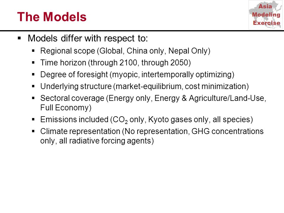 The Models  Models differ with respect to:  Regional scope (Global, China only, Nepal Only)  Time horizon (through 2100, through 2050)  Degree of foresight (myopic, intertemporally optimizing)  Underlying structure (market-equilibrium, cost minimization)  Sectoral coverage (Energy only, Energy & Agriculture/Land-Use, Full Economy)  Emissions included (CO 2 only, Kyoto gases only, all species)  Climate representation (No representation, GHG concentrations only, all radiative forcing agents)
