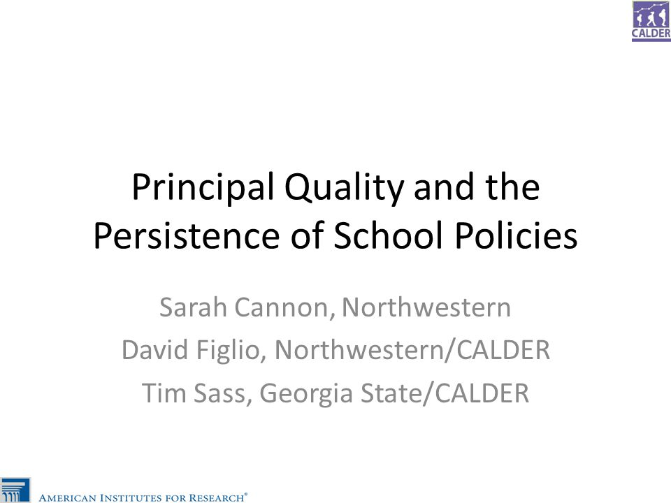 Principal Quality and the Persistence of School Policies Sarah Cannon, Northwestern David Figlio, Northwestern/CALDER Tim Sass, Georgia State/CALDER