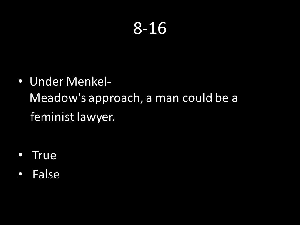 8-16 Under Menkel­ Meadow s approach, a man could be a feminist lawyer. True False